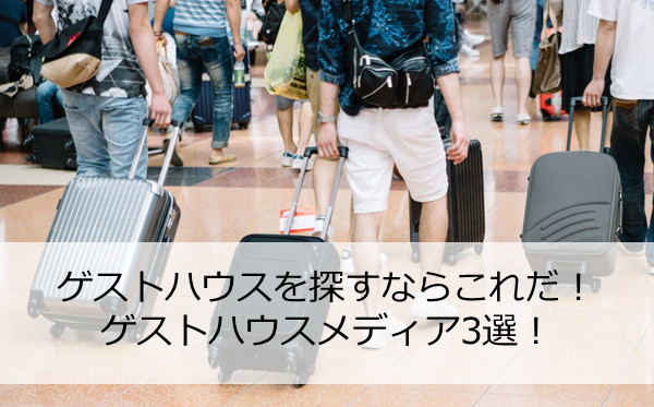 ゲストハウスを知るならここをチェック!!ゲストハウス紹介サイトのおススメ3選!